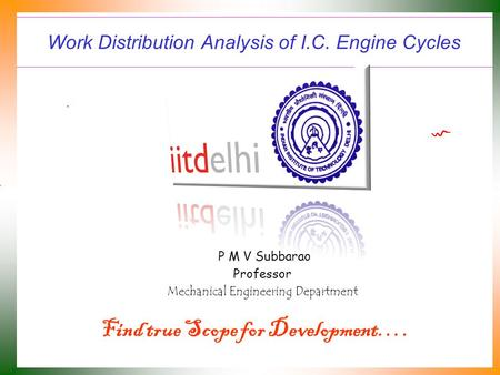 Work Distribution Analysis of I.C. Engine Cycles P M V Subbarao Professor Mechanical Engineering Department Find true Scope for Development….