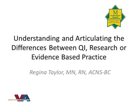 Understanding and Articulating the Differences Between QI, Research or Evidence Based Practice Regina Taylor, MN, RN, ACNS-BC.