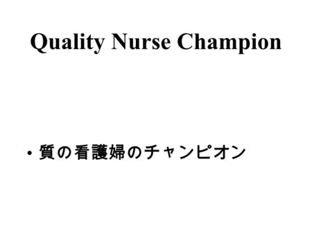Quality Nurse Champion 質の看護婦のチャンピオン. Objectives Infuse quality into the culture of ARMC Achieve Top Hospital status in the implementation of Best Practice.