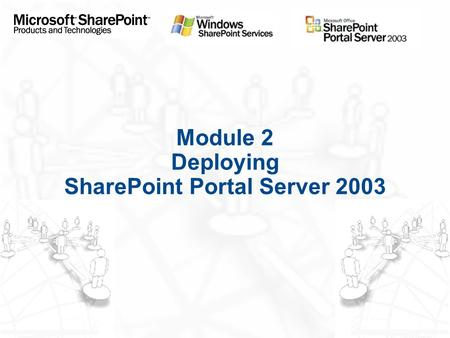 Module 2 Deploying SharePoint Portal Server 2003.