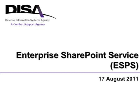 Enterprise SharePoint Service (ESPS) 17 August 2011 A Combat Support Agency Defense Information Systems Agency.