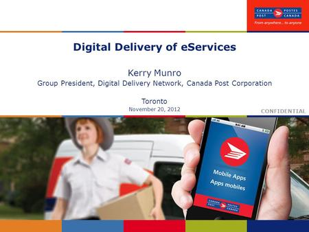 Digital Delivery of eServices Kerry Munro Group President, Digital Delivery Network, Canada Post Corporation Toronto November 20, 2012 CONFIDENTIAL.