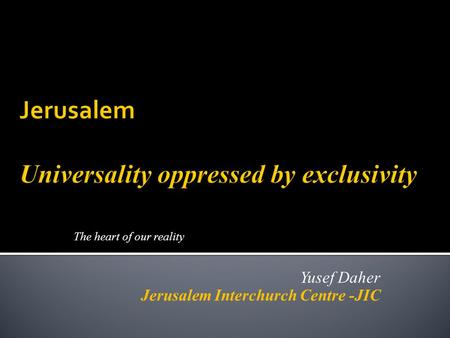 The heart of our reality Yusef Daher Jerusalem Interchurch Centre -JIC.