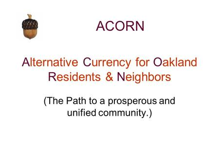 Alternative Currency for Oakland Residents & Neighbors (The Path to a prosperous and unified community.) ACORN.
