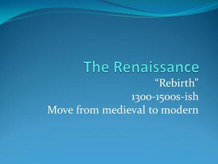 """Rebirth"" 1300-1500s-ish Move from medieval to modern."