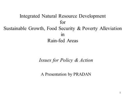 1 Integrated Natural Resource Development for Sustainable Growth, Food Security & Poverty Alleviation in Rain-fed Areas Issues for Policy & Action A Presentation.