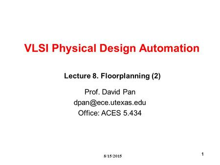 8/15/2015 1 VLSI Physical Design Automation Prof. David Pan Office: ACES 5.434 Lecture 8. Floorplanning (2)