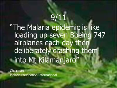"9/11 ""The Malaria epidemic is like loading up seven Boeing 747 airplanes each day then deliberately crashing them into Mt Kilamanjaro"" Chairman Malaria."