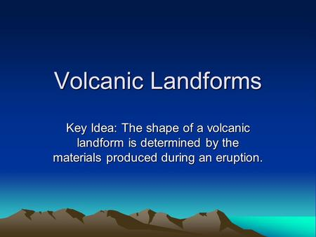 Volcanic Landforms Key Idea: The shape of a volcanic landform is determined by the materials produced during an eruption.