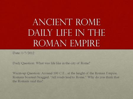 Ancient Rome Daily Life in the Roman Empire Date: 1/?/2012 Daily Question: What was life like in the city of Rome? Warm-up Question: Around 100 C.E., at.
