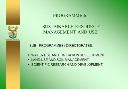 DEPARTMENT: AGRICULTURE PROGRAMME 6: SUSTAINABLE RESOURCE MANAGEMENT AND USE SUB - PROGRAMMES / DIRECTORATES:  WATER USE AND IRRIGATION DEVELOPMENT 
