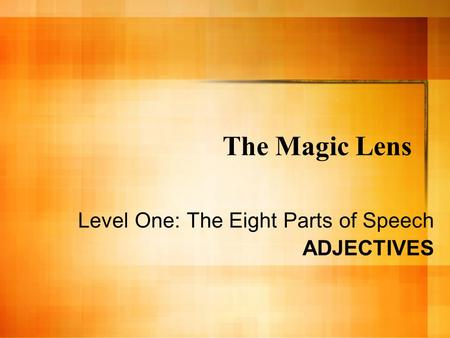 The Magic Lens Level One: The Eight Parts of Speech ADJECTIVES.