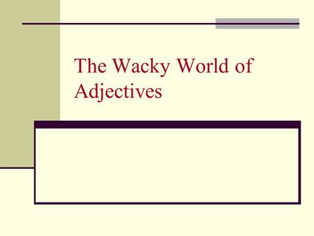 The Wacky World of Adjectives. The Purpose of Adjectives Adjectives describe nouns and pronouns: The old tiger was suffering from a bad toothache. This.