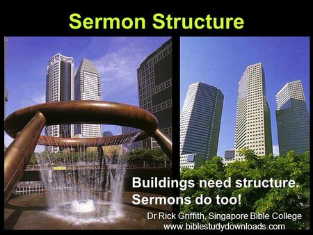 Sermon Structure Buildings need structure. Sermons do too! Dr Rick Griffith, Singapore Bible College www.biblestudydownloads.com Dr Rick Griffith, Singapore.