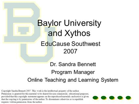 Baylor University and Xythos EduCause Southwest 2007 Dr. Sandra Bennett Program Manager Online Teaching and Learning System Copyright Sandra Bennett 2007.