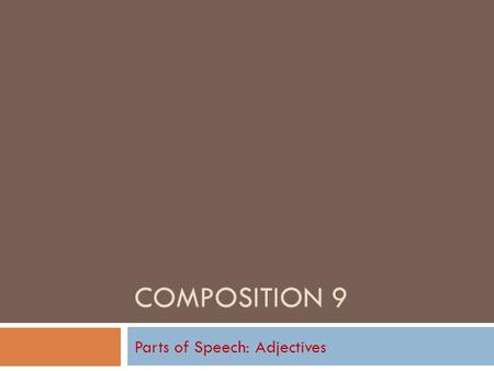 COMPOSITION 9 Parts of Speech: Adjectives Adjectives in General  Follow along on Text pages 380-382.  An adjective is a word that modifies a noun or.