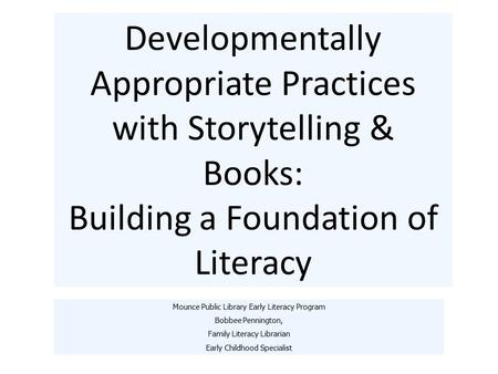 Developmentally Appropriate Practices with Storytelling & Books: Building a Foundation of Literacy Mounce Public Library Early Literacy Program Bobbee.
