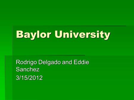 Baylor University Rodrigo Delgado and Eddie Sanchez 3/15/2012.