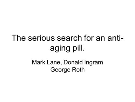The serious search for an anti- aging pill. Mark Lane, Donald Ingram George Roth.