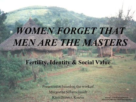 WOMEN FORGET THAT MEN ARE THE MASTERS Fertility, Identity & Social Value Presentation based on the work of Margrethe Silberschmidt Kisii District, Kenya.