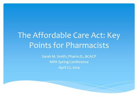 The Affordable Care Act: Key Points for Pharmacists Sarah M. Smith, Pharm.D., BCACP MPA Spring Conference April 27, 2014.