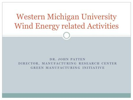 DR. JOHN PATTEN DIRECTOR, MANUFACTURING RESEARCH CENTER GREEN MANUFACTURING INITIATIVE Western Michigan University Wind Energy related Activities.