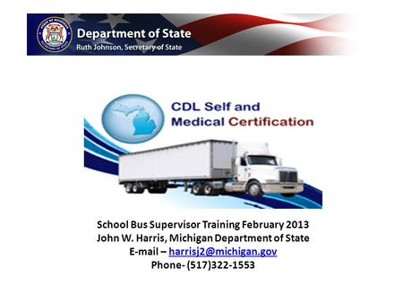 School Bus Supervisor Training February 2013 John W. Harris, Michigan Department of State  – Phone- (517)322-1553.