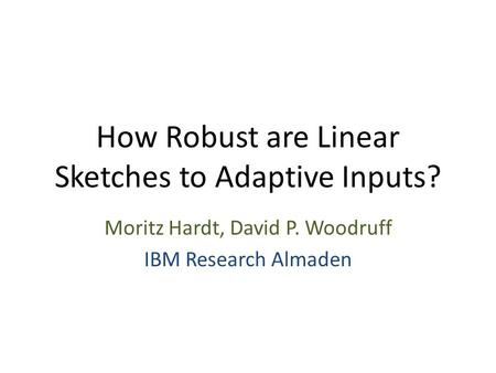 How Robust are Linear Sketches to Adaptive Inputs? Moritz Hardt, David P. Woodruff IBM Research Almaden.