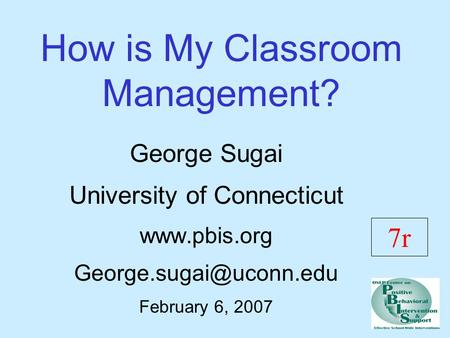 How is My Classroom Management? George Sugai University of Connecticut  February 6, 2007 7r.