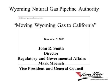 "Wyoming Natural Gas Pipeline Authority ""Moving Wyoming Gas to California"" December 9, 2003 John R. Smith Director Regulatory and Governmental Affairs Mark."