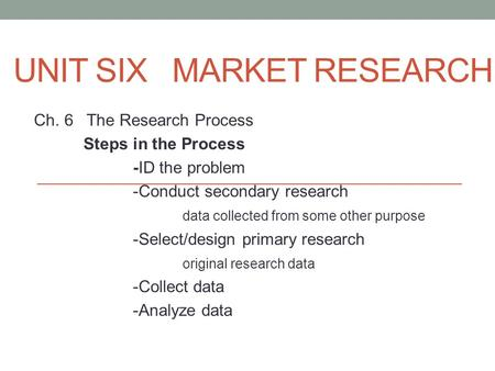 UNIT SIX MARKET RESEARCH Ch. 6 The Research Process Steps in the Process -ID the problem -Conduct secondary research data collected from some other purpose.