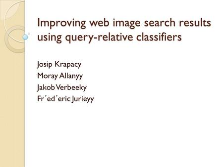 Improving web image search results using query-relative classifiers Josip Krapacy Moray Allanyy Jakob Verbeeky Fr´ed´eric Jurieyy.