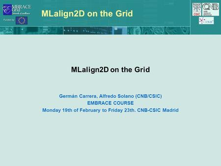 MLalign2D on the Grid Germán Carrera, Alfredo Solano (CNB/CSIC) EMBRACE COURSE Monday 19th of February to Friday 23th. CNB-CSIC Madrid.