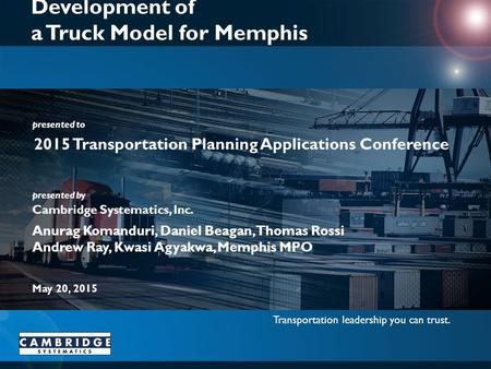 Transportation leadership you can trust. presented to presented by Cambridge Systematics, Inc. Development of a Truck Model for Memphis 2015 Transportation.
