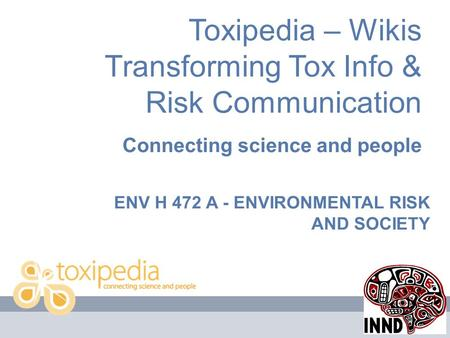 Toxipedia – Wikis Transforming Tox Info & Risk Communication Connecting science and people ENV H 472 A - ENVIRONMENTAL RISK AND SOCIETY.
