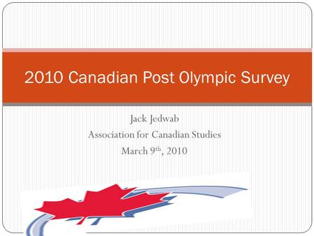 Jack Jedwab Association for Canadian Studies March 9 th, 2010 2010 Canadian Post Olympic Survey.