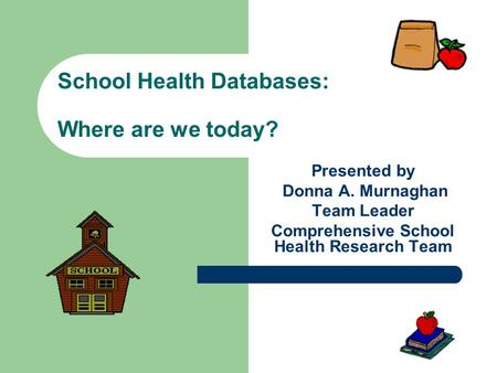 School Health Databases: Where are we today? Presented by Donna A. Murnaghan Team Leader Comprehensive School Health Research Team.