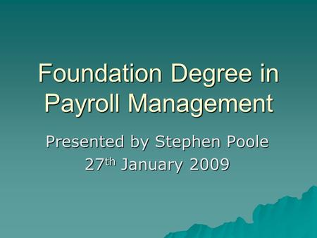 Foundation Degree in Payroll Management Presented by Stephen Poole 27 th January 2009.