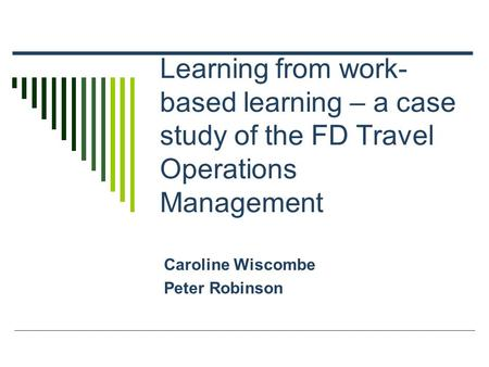 Learning from work- based learning – a case study of the FD Travel Operations Management Caroline Wiscombe Peter Robinson.