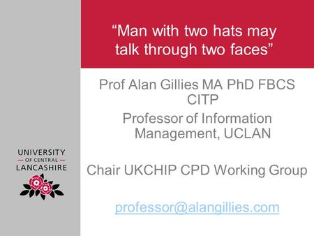 """Man with two hats may talk through two faces"" Prof Alan Gillies MA PhD FBCS CITP Professor of Information Management, UCLAN Chair UKCHIP CPD Working Group."