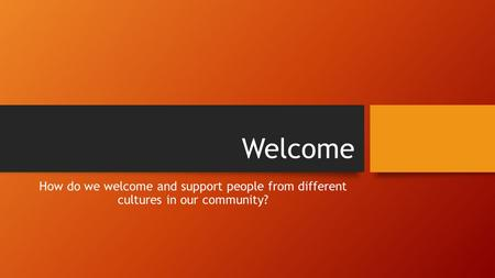 Welcome How do we welcome and support people from different cultures in our community?