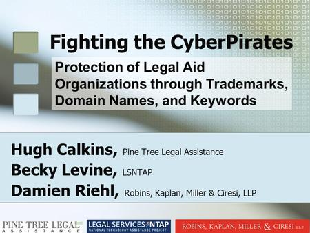 Fighting the CyberPirates Hugh Calkins, Pine Tree Legal Assistance Becky Levine, LSNTAP Damien Riehl, Robins, Kaplan, Miller & Ciresi, LLP Protection of.