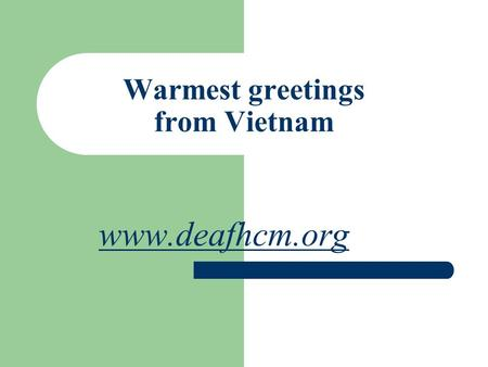 Warmest greetings from Vietnam www.deafhcm.org. Socialist Republic of Vietnam Location: Southeastern Asia, bordering the Gulf of ThaiLand, Gulf of Tonkin,