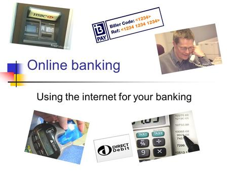 Online banking Using the internet for your banking.