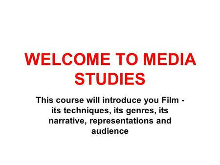 WELCOME TO MEDIA STUDIES This course will introduce you Film - its techniques, its genres, its narrative, representations and audience.