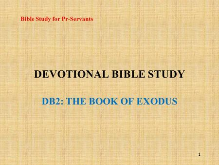 DEVOTIONAL BIBLE STUDY DB2: THE BOOK OF EXODUS Bible Study for Pr-Servants 1.