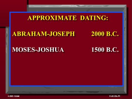© 2005 TBBMI 9.65.03c. APPROXIMATE DATING: ABRAHAM-JOSEPH 2000 B.C. MOSES-JOSHUA 1500 B.C. APPROXIMATE DATING: ABRAHAM-JOSEPH 2000 B.C. MOSES-JOSHUA 1500.