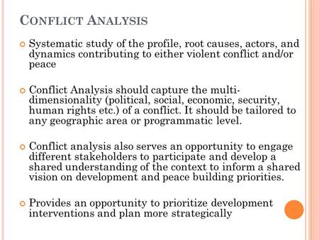 C ONFLICT A NALYSIS Systematic study of the profile, root causes, actors, and dynamics contributing to either violent conflict and/or peace Conflict Analysis.