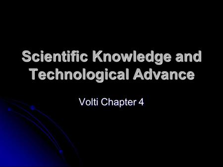 Scientific Knowledge and Technological Advance Volti Chapter 4.