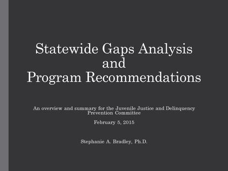 Statewide Gaps Analysis and Program Recommendations An overview and summary for the Juvenile Justice and Delinquency Prevention Committee February 5, 2015.